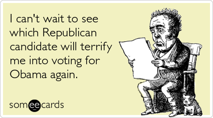 I can't wait to see which Republican candidate will terrify me into voting for Obama again