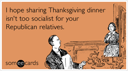 someecards.com - I hope sharing Thanksgiving dinner isn't too socialist for your Republican relatives.