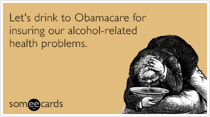 Let's drink to Obamacare for insuring our alcohol-related health problems.