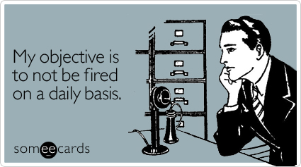 My objective is to not be fired on a daily basis