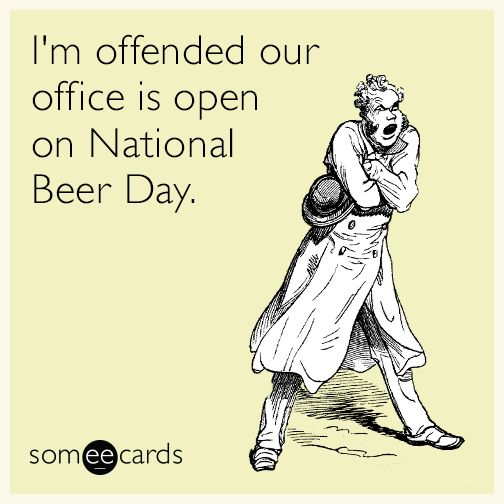 I'm offended our office is open on National Beer Day.