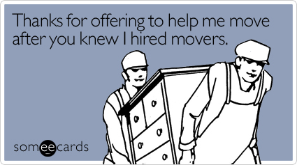 Thanks for offering to help me move after you knew I hired movers