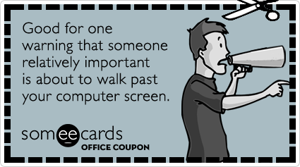 Office Coupon: Good for one warning that someone relatively important is about to walk past your computer screen.