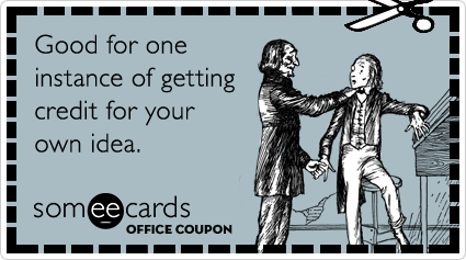 Office Coupon: Good for one instance of getting credit for your own idea.