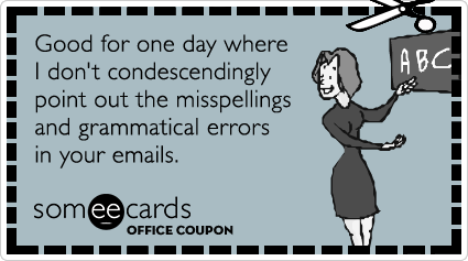 Office Coupon: Good for one day where I don't condescendingly point out the misspellings and grammatical errors in your emails.