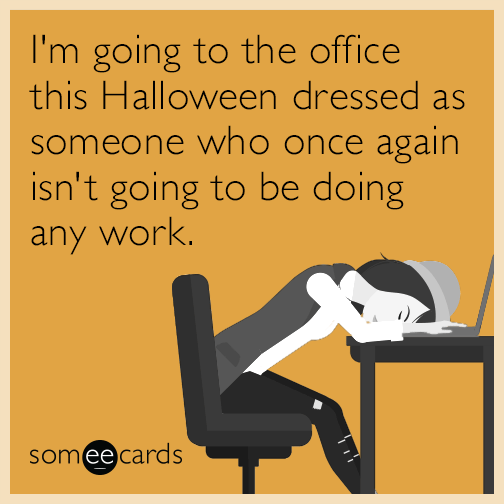 I'm going to the office this Halloween dressed as someone who once again isn't going to be doing any work.