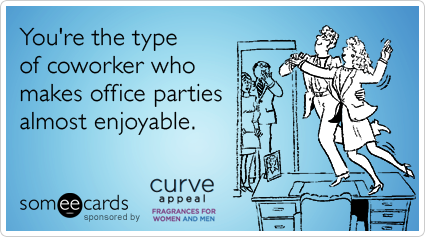You're the type of coworker who makes office parties almost enjoyable.