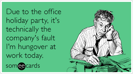 Due to the office holiday party, it's technically the company's fault I'm hungover at work today.