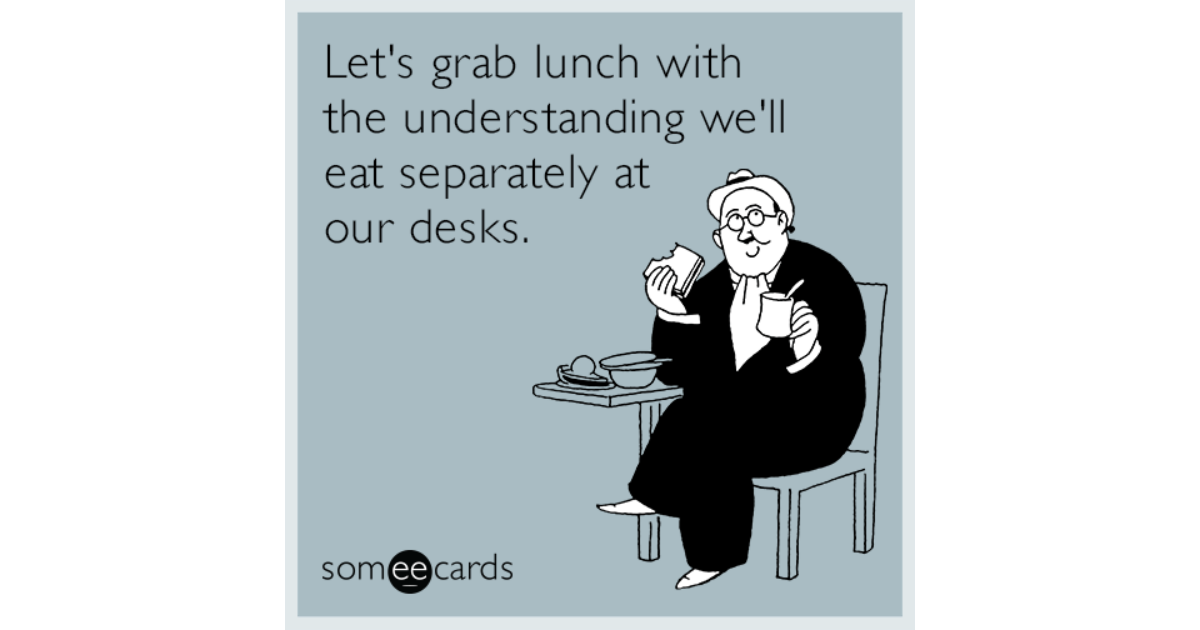 Funny Someecards : Let's grab lunch with the understanding we'll eat separately at our