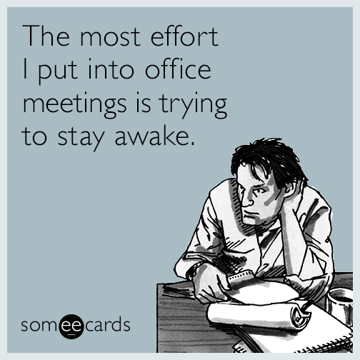 The most effort I put into office meetings is trying to stay awake.