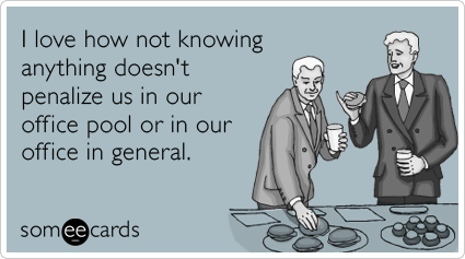 I love how not knowing anything doesn't penalize us in our office pool or in our office in general.