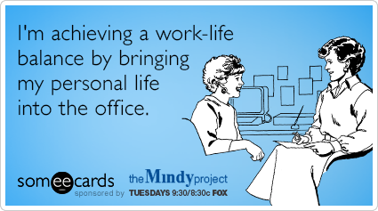 I'm achieving a work-life balance by bringing my personal life into the office.