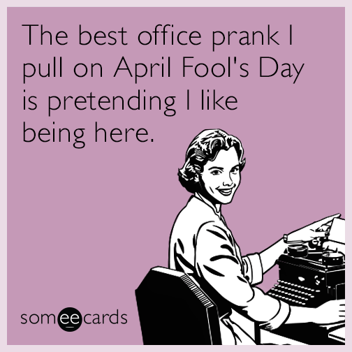 The best office prank I pull on April Fool's Day is pretending I like being here.