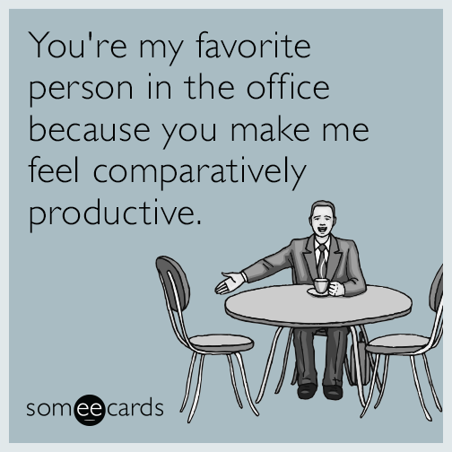 You're my favorite person in the office because you make me feel comparatively productive.