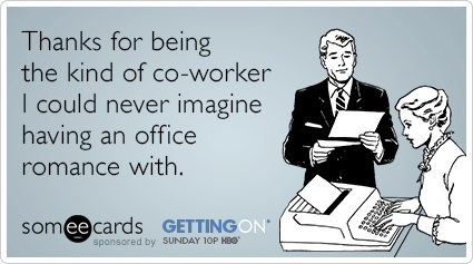 Thanks for being the kind of co-worker I could never imagine having an office romance with.