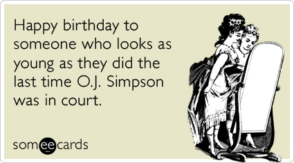 Happy birthday to someone who looks as young as they did the last time O.J. Simpson was in court.