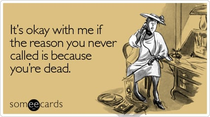 It's okay with me if the reason you never called is because you're dead
