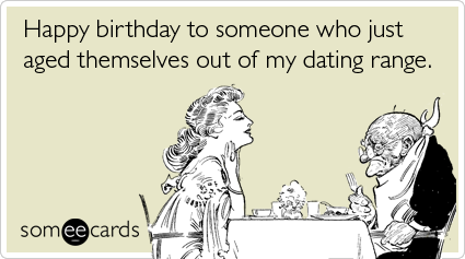 Old young dating range birthday funny ecard birthday ecard happy birthday to someone who just aged themselves out of my dating range random card bookmarktalkfo Choice Image