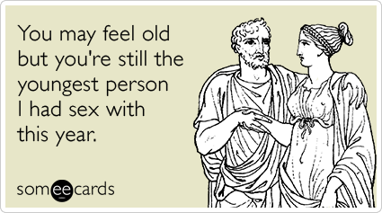 You may feel old but you're still the youngest person I had sex with this year.