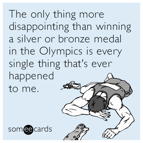 The only thing more disappointing than winning a silver or bronze medal in the Olympics is every single thing that's ever happened to me.