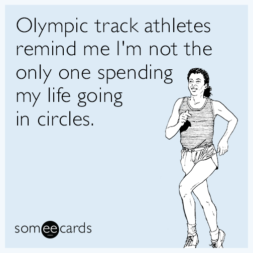 Olympic track athletes remind me I'm not the only one spending my life going in circles.