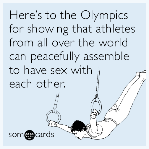 Here's to the Olympics for showing that athletes from all over the world can peacefully assemble to have sex with each other.
