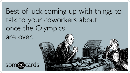 Best of luck coming up with things to talk to your coworkers about once the Olympics are over.