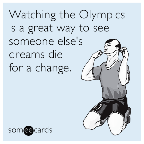 Watching the Olympics is a great way to see someone else's dreams die for a change.