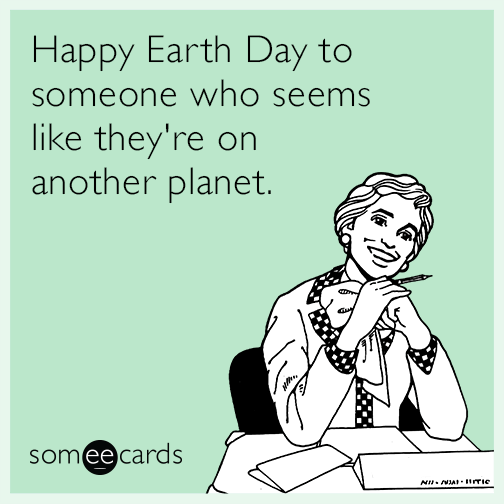 Happy Earth Day to someone who seems like they're on another planet.