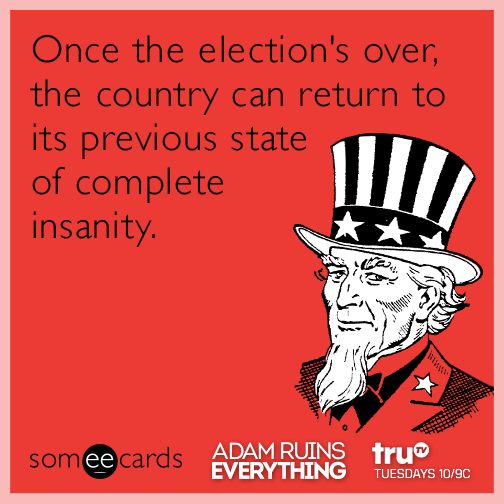 Once the election's over, the country can return to its previous state of complete insanity.