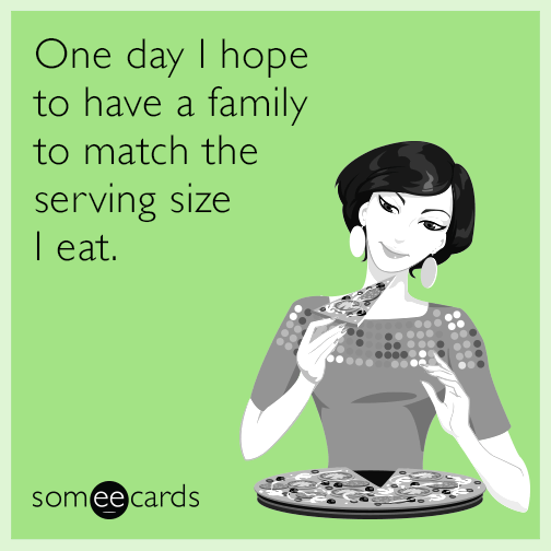 One day I hope to have a family to match the serving size I eat.