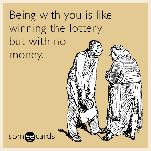 Being with you is like winning the lottery but with no money.