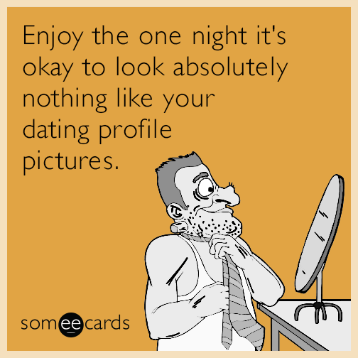 Enjoy the one night it's okay to look absolutely nothing like your dating profile pictures.