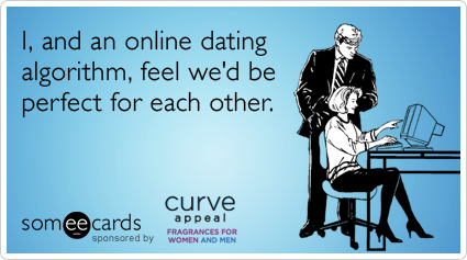 I, and an online dating algorithm, feel we'd be perfect for each other.