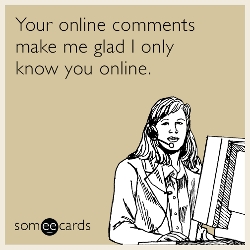 Your online comments make me glad I only know you online.