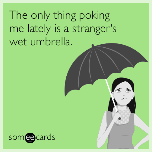 The only thing poking me lately is a stranger's wet umbrella.