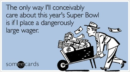 The only way I'll conceivably care about this year's Super Bowl is if I place a dangerously large wager