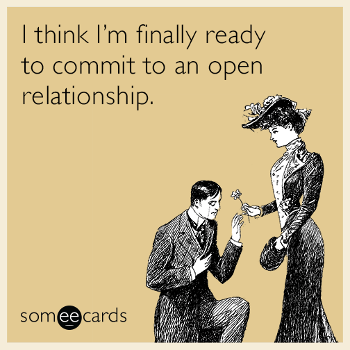 I think I'm finally ready to commit to an open relationship.