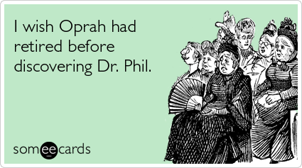 I wish Oprah had retired before discovering Dr. Phil
