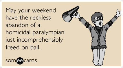 May your weekend have the reckless abandon of a homicidal paralympian just incomprehensibly freed on bail.