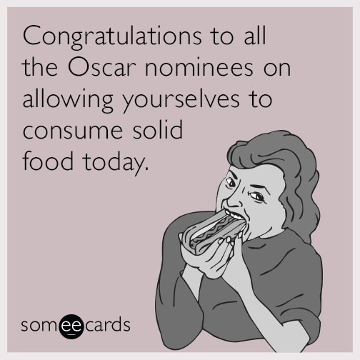 Congratulations to all the Oscar nominees on allowing yourselves to consume solid food today.