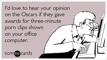 I'd love to hear your opinion on the Oscars if they gave awards for three-minute porn clips shown on your office computer