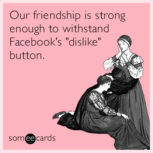 "Our friendship is strong enough to withstand Facebook's ""dislike"" button."