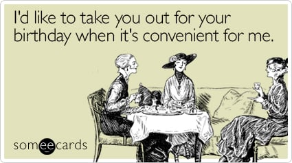 someecards.com - I'd like to take you out for your birthday when it's convenient for me
