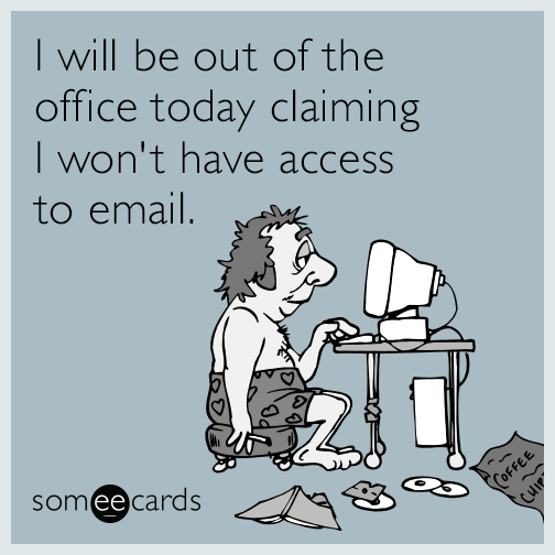 I will be out of the office today claiming I won't have access to email.