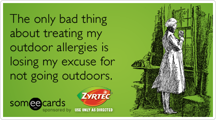 The only bad thing about treating my outdoor allergies is losing my excuse for not going outdoors.