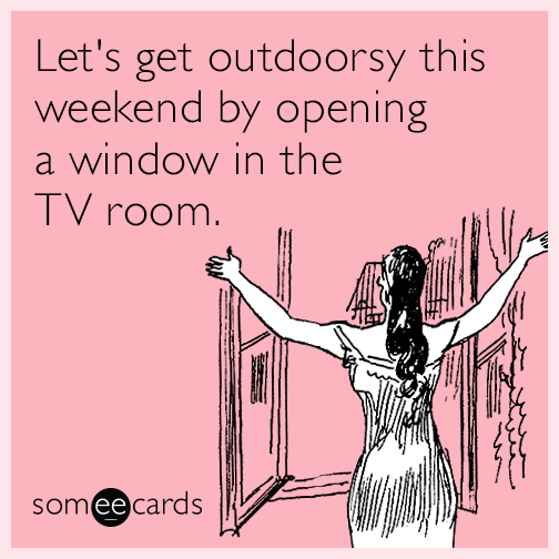 Let's get outdoorsy this weekend by opening a window in the TV room.
