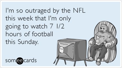I'm so outraged by the NFL this week that I'm only going to watch 7 1/2 hours of football this Sunday.