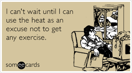 I can't wait until I can use the heat as an excuse not to get any exercise.
