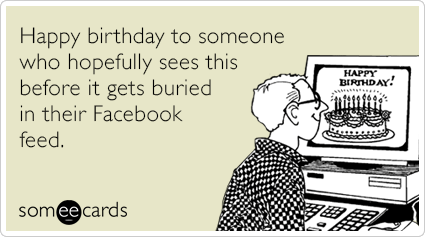 Happy Birthday To Someone Who Hopefully Sees This Before It Gets Buried In Their Facebook Feed Random Card